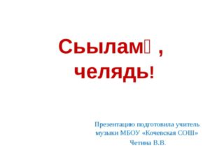 Сьыламӧ, челядь! Презентацию подготовила учитель музыки МБОУ «Кочевская СОШ»