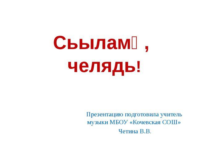 Сьыламӧ, челядь! Презентацию подготовила учитель музыки МБОУ «Кочевская СОШ»...