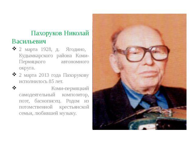 Пахоруков Николай Васильевич 2 марта 1928, д. Ягодино, Кудымкарского района...