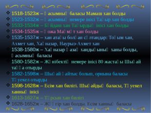 1518-1523ж – Қасымның баласы Мамаш хан болды 1523-1532ж – Қасымның немере ін