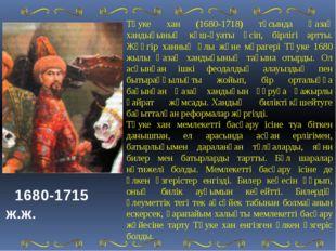 Тәуке хан (1680-1718) тұсында Қазақ хандығының күш-қуаты өсіп, бірлігі артты.