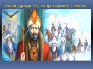 Абылай дарынды хан, аса ірі қайраткер, қолбасшы болды. Абылай ханның тірі кез