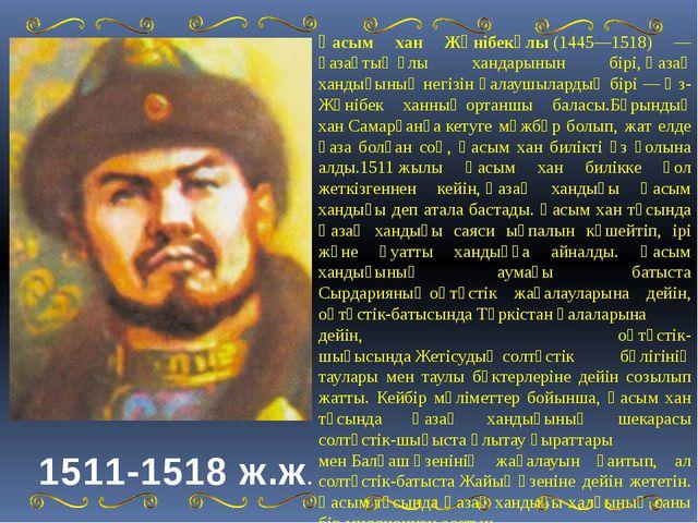 1511-1518 ж.ж. Қасым хан Жәнібекұлы(1445—1518) —қазақтыңұлы хандарынын бірі...