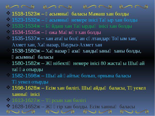 1518-1523ж – Қасымның баласы Мамаш хан болды 1523-1532ж – Қасымның немере ін...