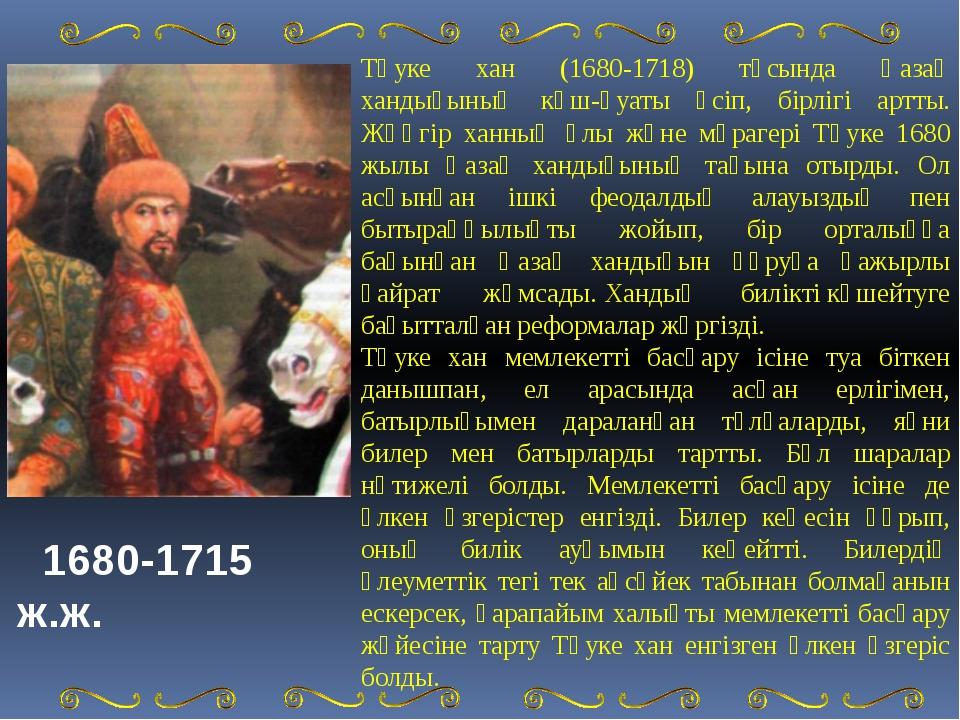Тәуке хан (1680-1718) тұсында Қазақ хандығының күш-қуаты өсіп, бірлігі артты....