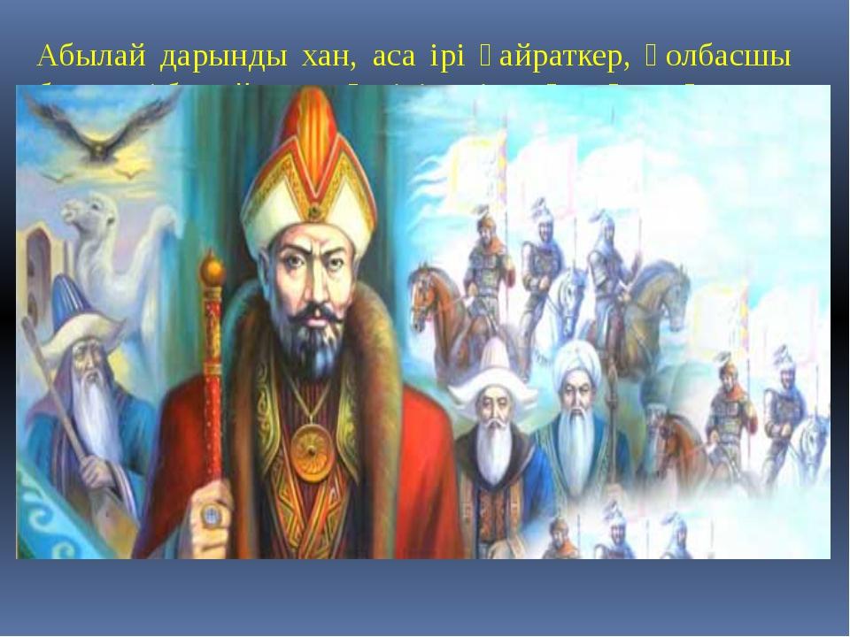Абылай дарынды хан, аса ірі қайраткер, қолбасшы болды. Абылай ханның тірі кез...