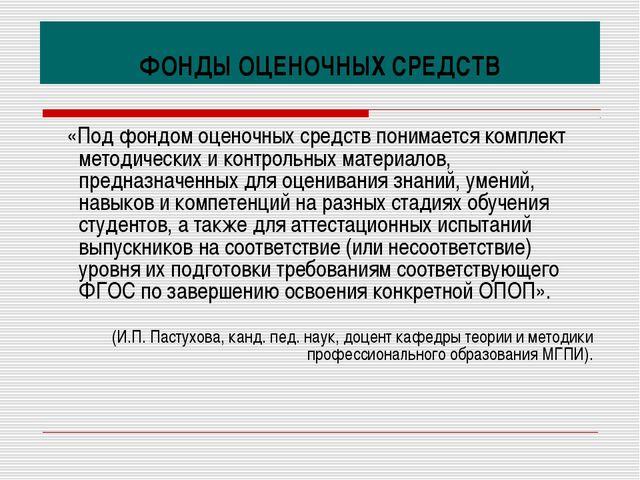 ФОНДЫ ОЦЕНОЧНЫХ СРЕДСТВ «Под фондом оценочных средств понимается комплект мет...