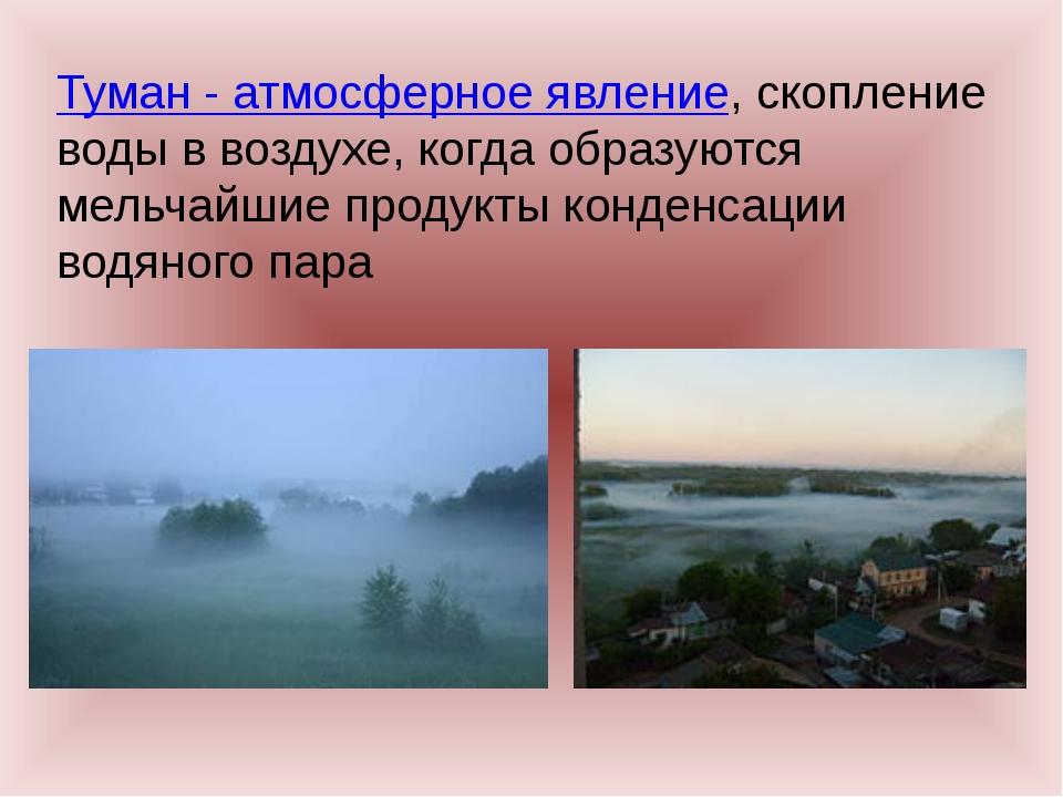 Туман - атмосферное явление, скопление воды в воздухе, когда образуются мельч...
