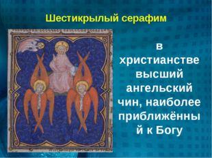 Шестикрылый серафим в христианстве высший ангельский чин, наиболее приближённ