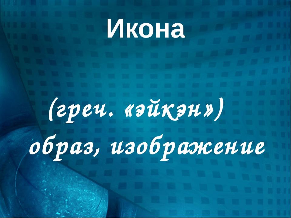 Икона είκών (греч. «эйкэн») образ, изображение