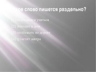 Какое слово пишется раздельно? [1](не)старался учиться [2] (в)ходит в дом [3]