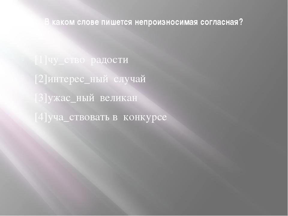 В каком слове пишется непроизносимая согласная? [1]чу_ство радости [2]интерес...