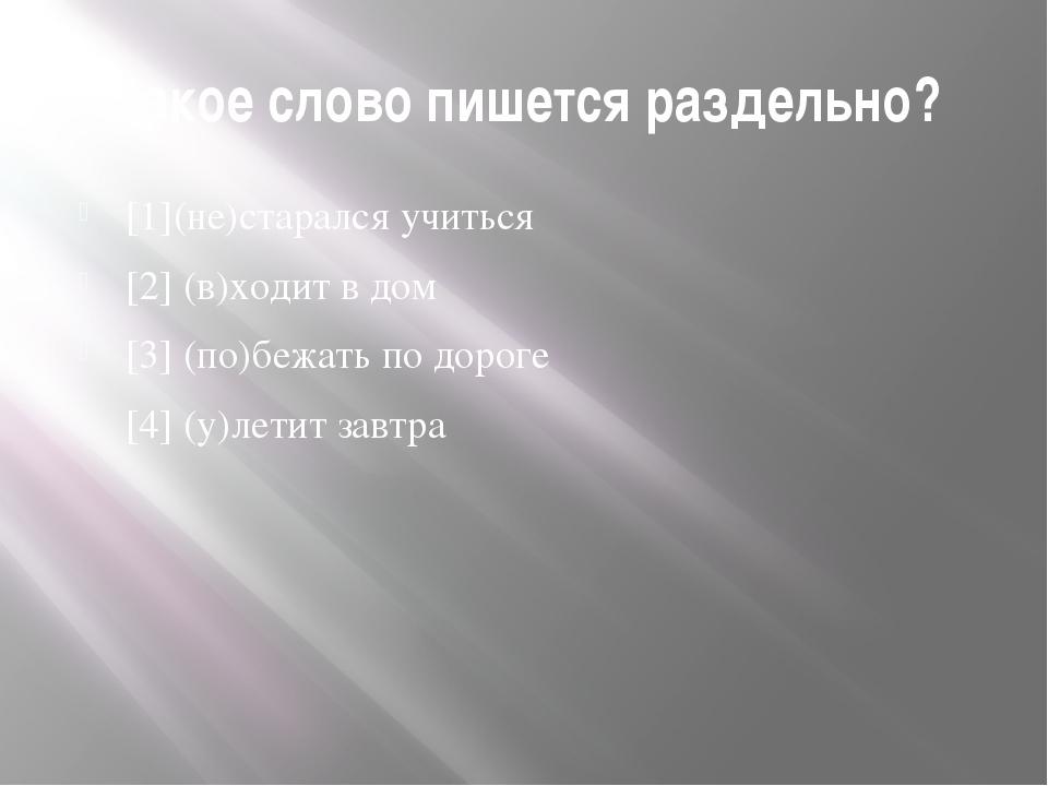 Какое слово пишется раздельно? [1](не)старался учиться [2] (в)ходит в дом [3]...