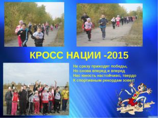 КРОСС НАЦИИ -2015 Не сразу приходят победы, Но снова вперед и вперед Нас юн