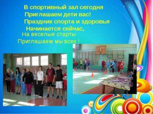 В спортивный зал сегодня Приглашаем дети вас! Праздник спорта и здоровья Нач