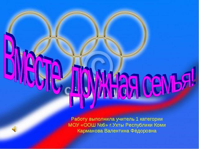 Работу выполнила учитель 1 категории МОУ «ООШ №6» г.Ухты Республики Коми Карм...