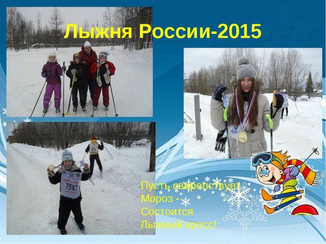 Лыжня России-2015 Пусть свирепствует Мороз - Состоится Лыжный кросс!