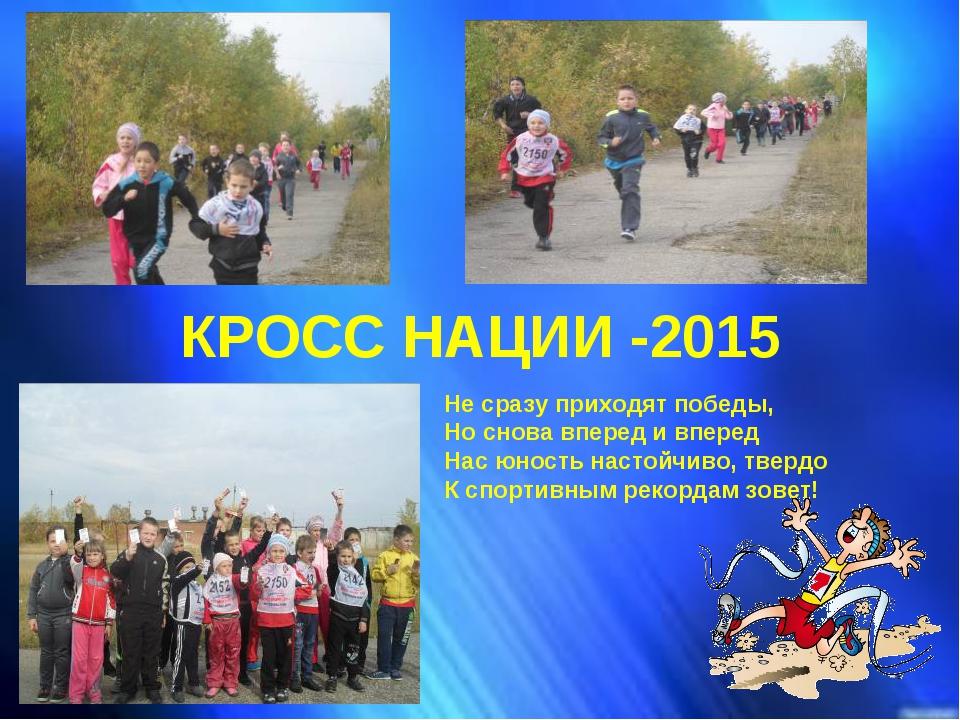 КРОСС НАЦИИ -2015 Не сразу приходят победы, Но снова вперед и вперед Нас юн...