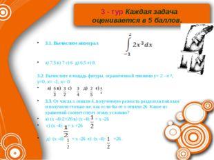 3 - тур Каждая задача оценивается в 5 баллов. 3.1. Вычислите интеграл а) 7,5