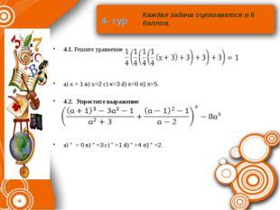 4- тур 4.1. Решите уравнение a) х = 1 в) х=2 с) x=3 d) x=0 e) x=5. 4.2. Упрос