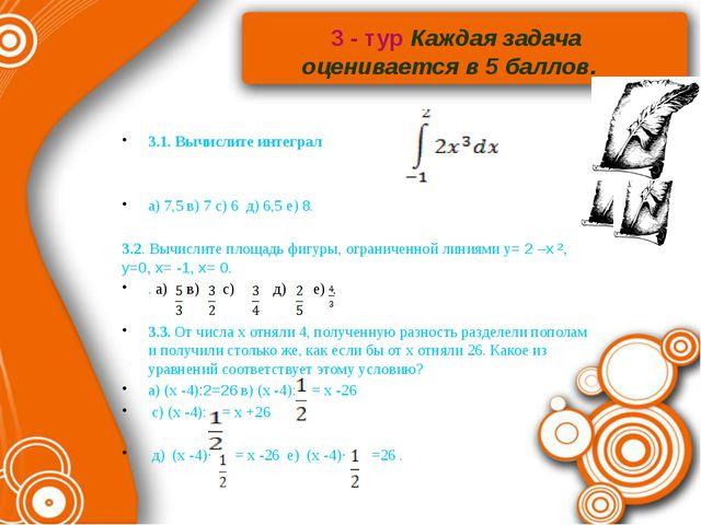 3 - тур Каждая задача оценивается в 5 баллов. 3.1. Вычислите интеграл а) 7,5...