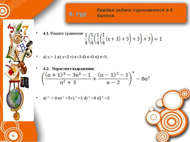 4- тур 4.1. Решите уравнение a) х = 1 в) х=2 с) x=3 d) x=0 e) x=5. 4.2. Упрос...