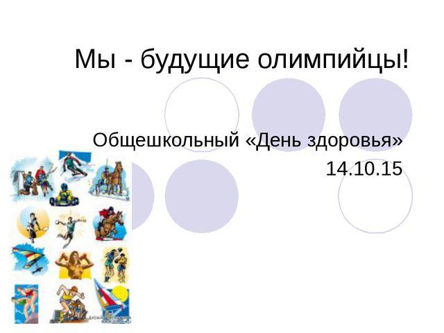 Мы - будущие олимпийцы! Общешкольный «День здоровья» 14.10.15