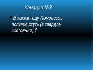 Команда №3 В каком году Ломоносов получил ртуть (в твердом состоянии)?