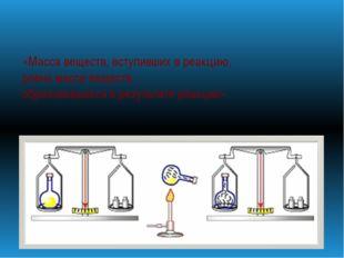 «Масса веществ, вступивших в реакцию, равна массе веществ, образовавшихся в