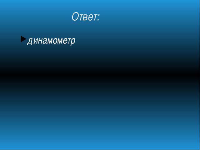 Ответ: динамометр
