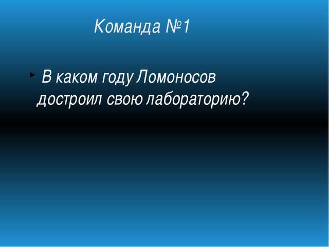 Команда №1 В каком году Ломоносов достроил свою лабораторию?