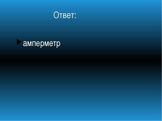 Ответ: амперметр