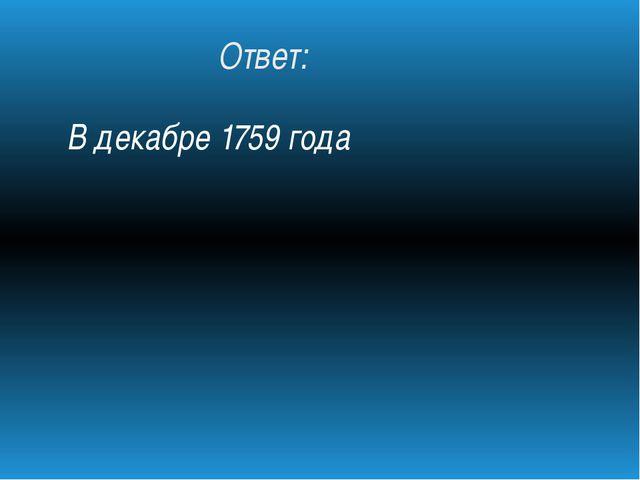 Ответ: В декабре 1759 года
