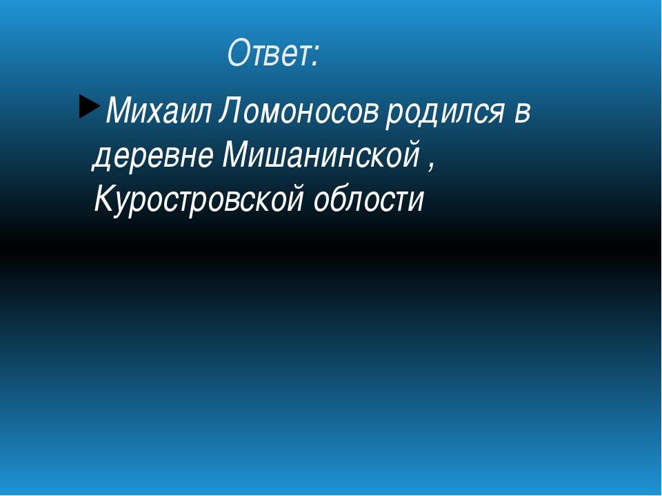 Ответ: Михаил Ломоносов родился в деревне Мишанинской , Куростровской облости