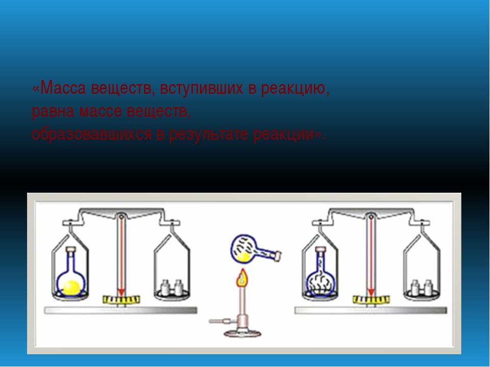«Масса веществ, вступивших в реакцию, равна массе веществ, образовавшихся в...