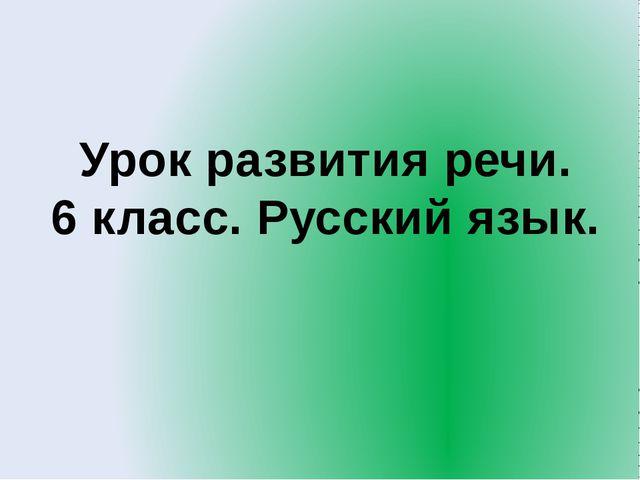 Урок развития речи. 6 класс. Русский язык.