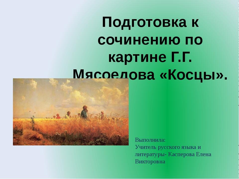Подготовка к сочинению по картине Г.Г. Мясоедова «Косцы». Выполнила: Учитель...