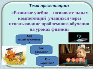 Тема презентации: «Развитие учебно – познавательных компетенций учащихся чере