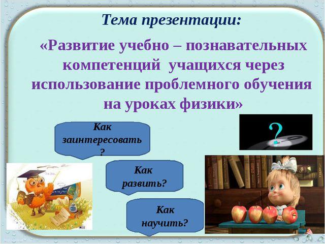 Тема презентации: «Развитие учебно – познавательных компетенций учащихся чере...