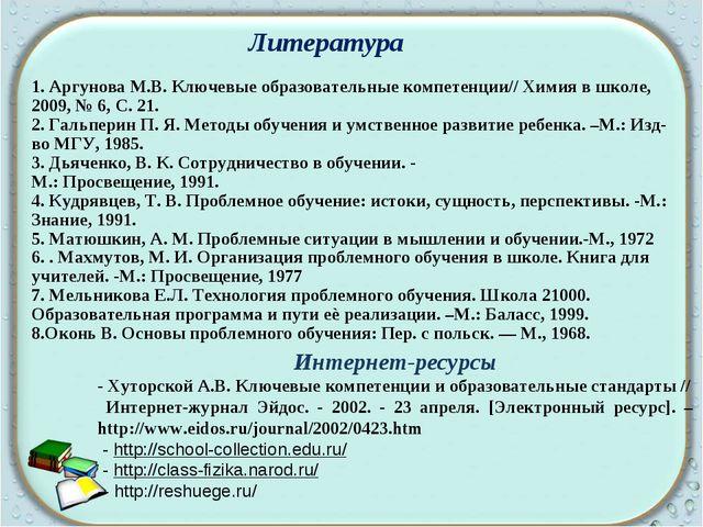 1. Аргунова М.В. Ключевые образовательные компетенции// Химия в школе, 2009,...