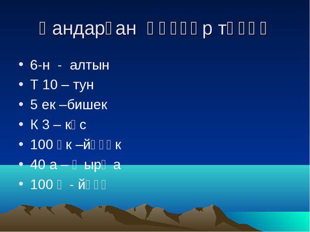 Һандарҙан һүҙҙәр төҙөү 6-н - алтын Т 10 – тун 5 ек –бишек К 3 – көс 100 өк –й...