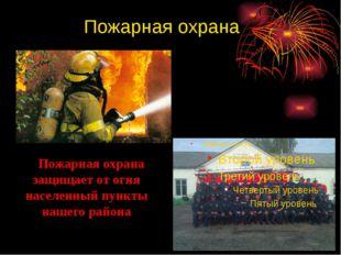 Пожарная охрана Пожарная охрана защищает от огня населенный пункты нашего ра