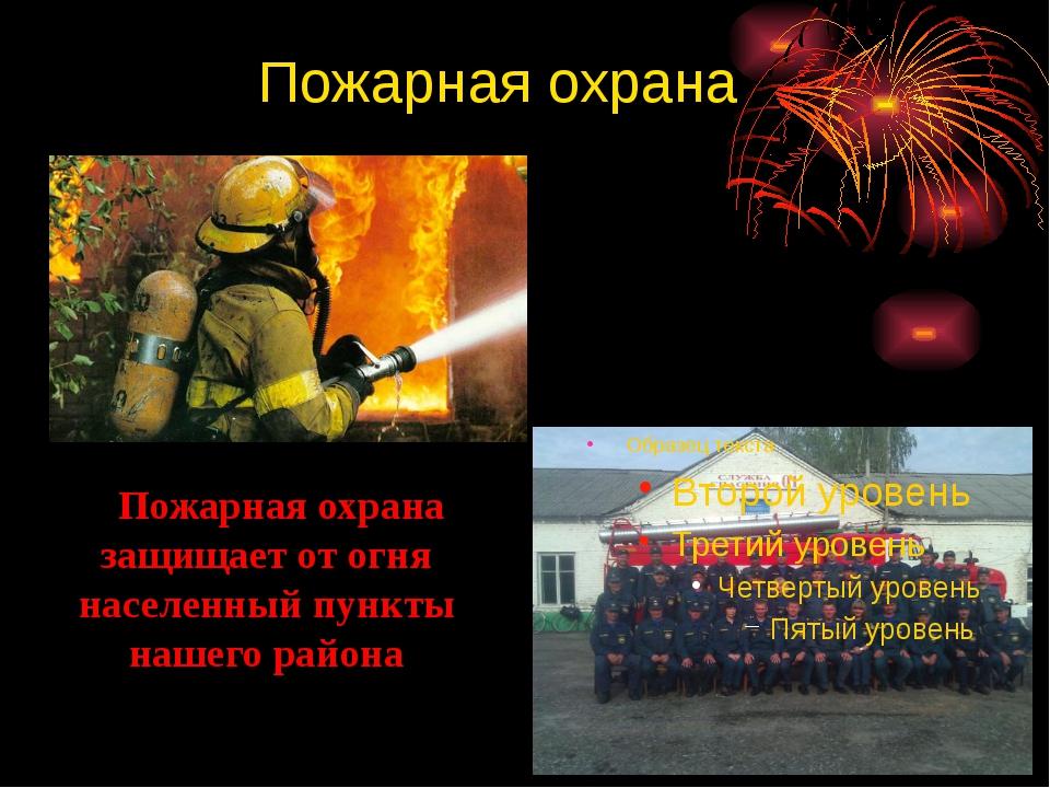 Пожарная охрана Пожарная охрана защищает от огня населенный пункты нашего ра...