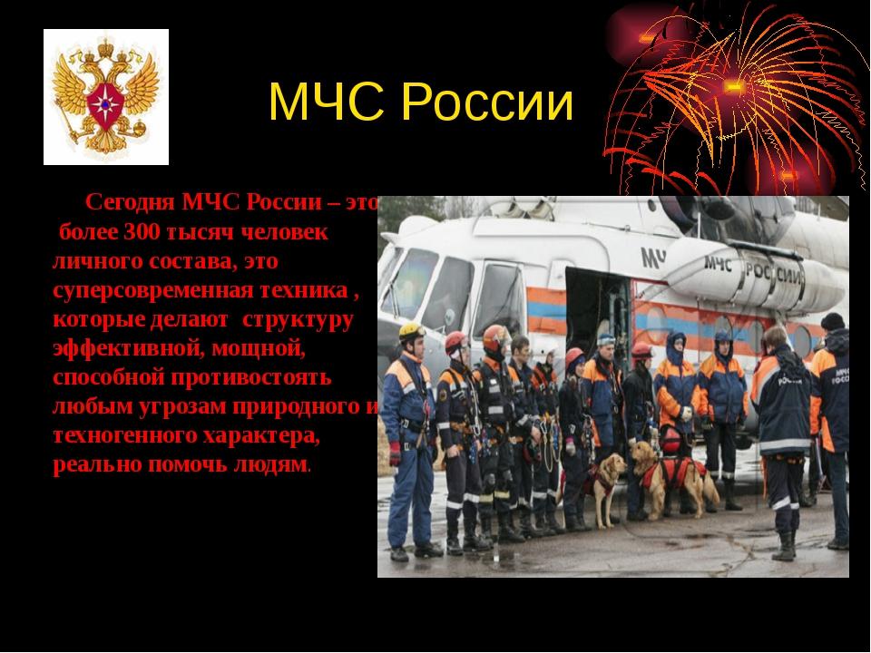 МЧС России Сегодня МЧС России – это более 300 тысяч человек личного состава,...