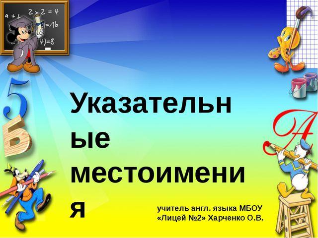 Указательные местоимения учитель англ. языка МБОУ «Лицей №2» Харченко О.В.