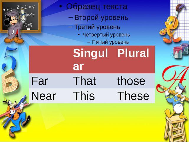 Singular Plural Far That those Near This These