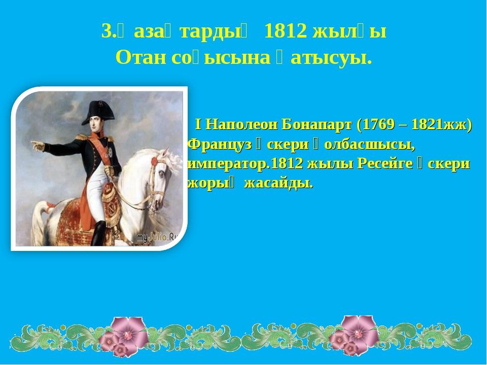 3.Қазақтардың 1812 жылғы Отан соғысына қатысуы. І Наполеон Бонапарт (1769 – 1...