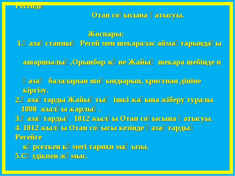ІІІ. Жаңа сабақ. § 16. Қазақтардың 1812 жылғы Ресейдің Отан соғысына қатысуы....