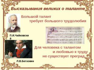 Высказывания великих о таланте П.И.Чайковский Л.В.Бетховен Большой талант тре