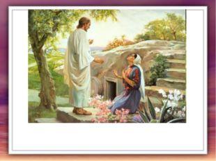 Магдалина взглянула и видит: перед нею сам воскресший Христос. -Учитель! – во
